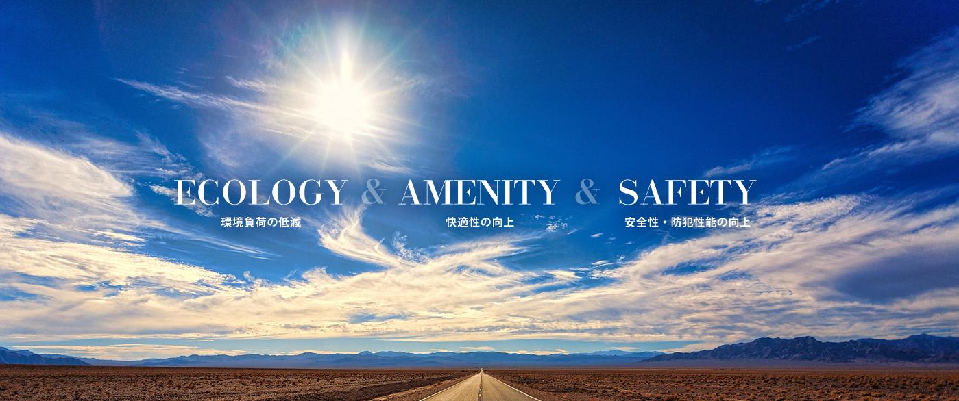 ECOLOGY AMENITY SAFETY 環境負荷の低減 快適性の向上 安全性・防犯性能の向上
